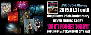 "2015.01.21 OUT!! 「the pillows 25th Anniversary NEVER ENDING STORY ""DON'T FORGET TODAY!"" 2014.10.04 at TOKYO DOME CITY HALL」"